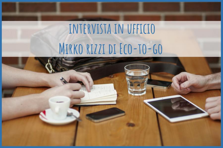 Intervista in ufficio - Mirko Rizzi Eco-to-go